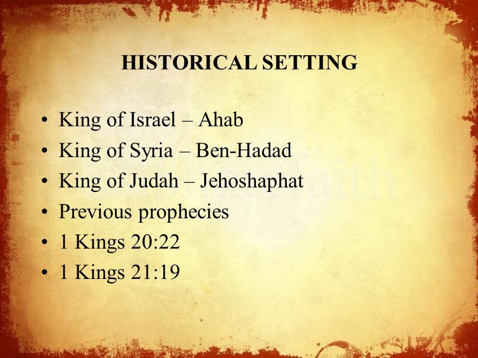 HISTORICAL SETTING King of Israel – Ahab King of Syria – Ben-Hadad King of Judah – Jehoshaphat Previous prophecies 1 Kings 20:22 1 Kings 21:19