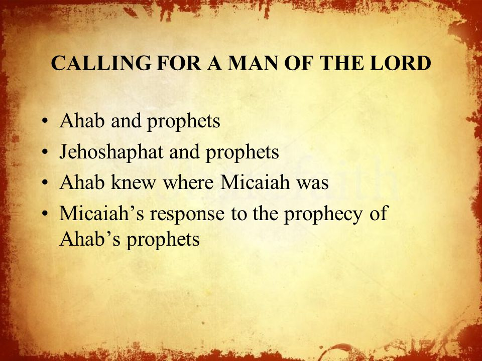 CALLING FOR A MAN OF THE LORD Ahab and prophets Jehoshaphat and prophets Ahab knew where Micaiah was Micaiah's response to the prophecy of Ahab's prophets