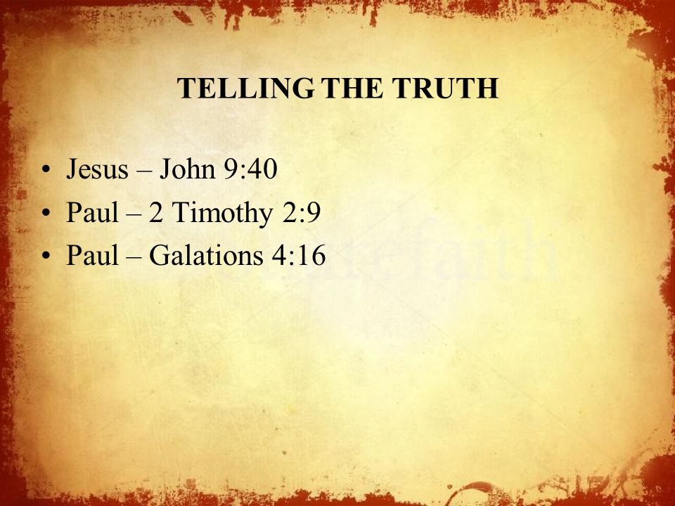 TELLING THE TRUTH Jesus – John 9:40 Paul – 2 Timothy 2:9 Paul – Galations 4:16