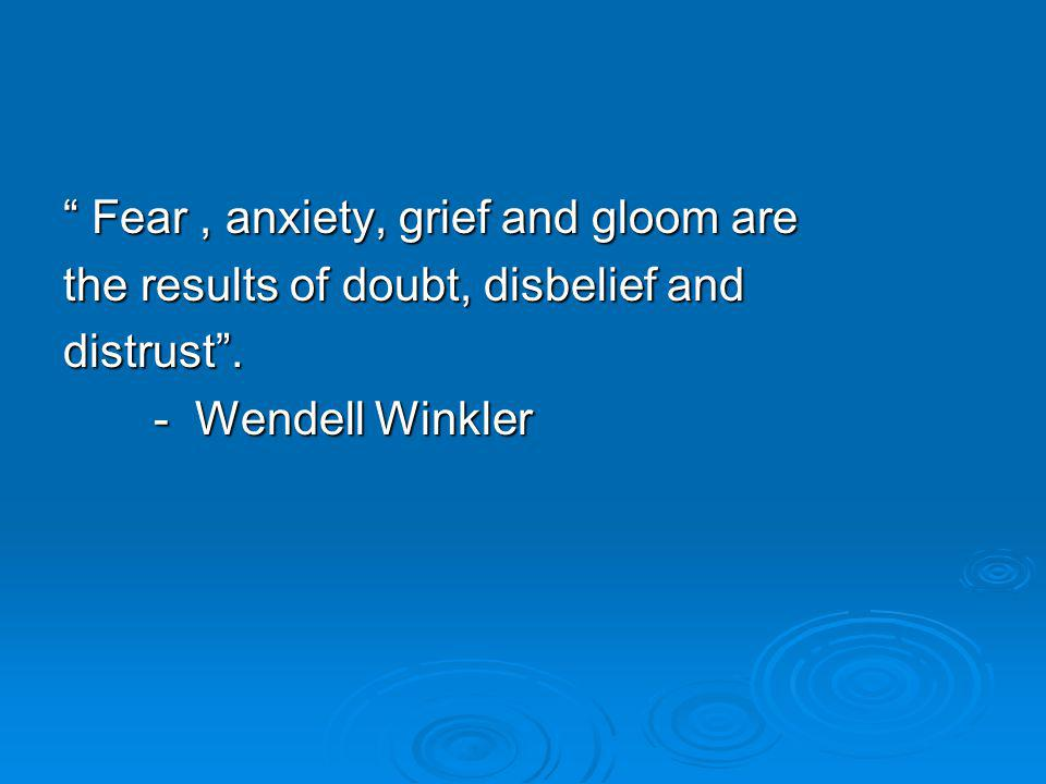 Fear, anxiety, grief and gloom are the results of doubt, disbelief and distrust .