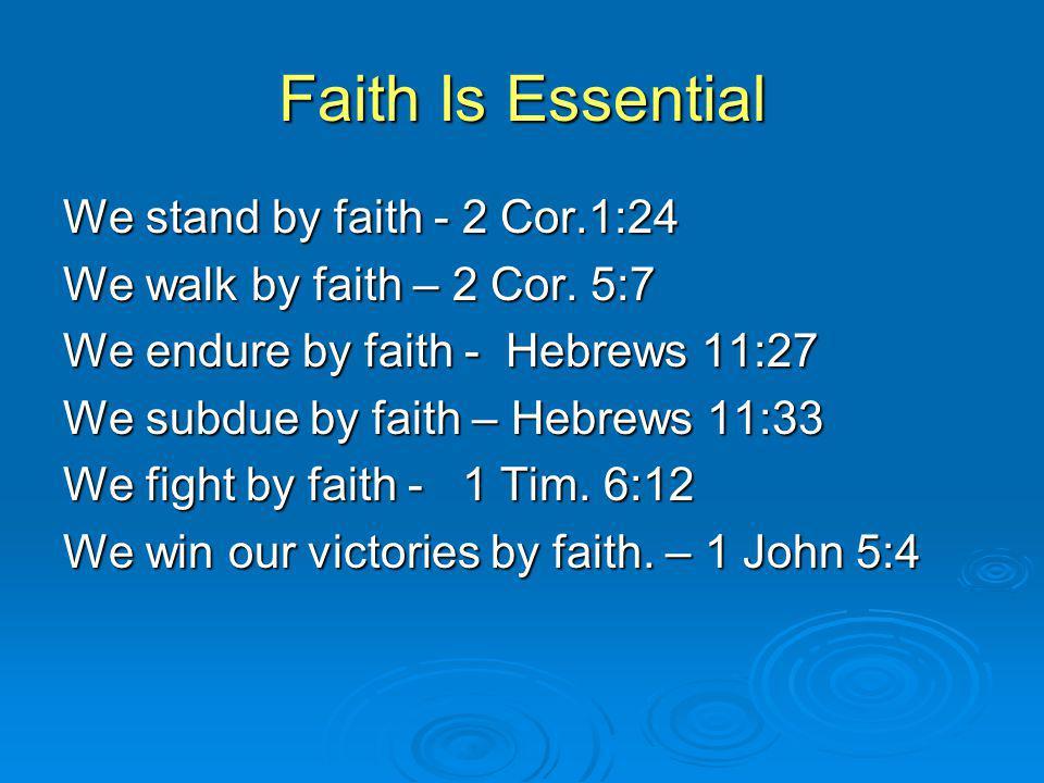 Faith Is Essential We stand by faith - 2 Cor.1:24 We walk by faith – 2 Cor.