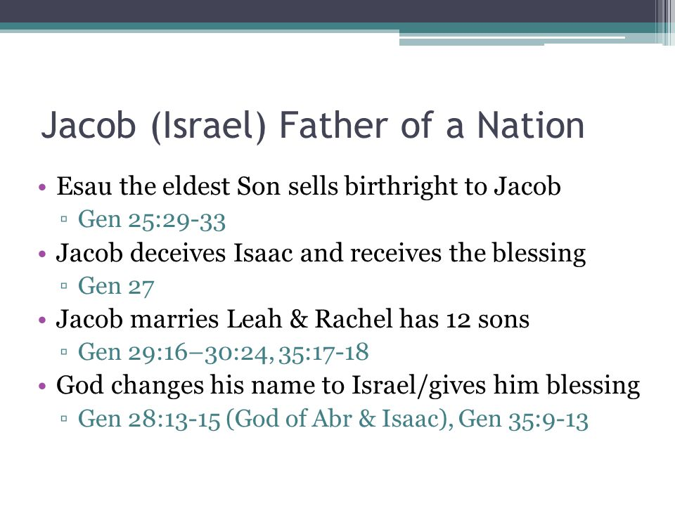 Jacob (Israel) Father of a Nation Esau the eldest Son sells birthright to Jacob ▫Gen 25:29-33 Jacob deceives Isaac and receives the blessing ▫Gen 27 Jacob marries Leah & Rachel has 12 sons ▫Gen 29:16–30:24, 35:17-18 God changes his name to Israel/gives him blessing ▫Gen 28:13-15 (God of Abr & Isaac), Gen 35:9-13