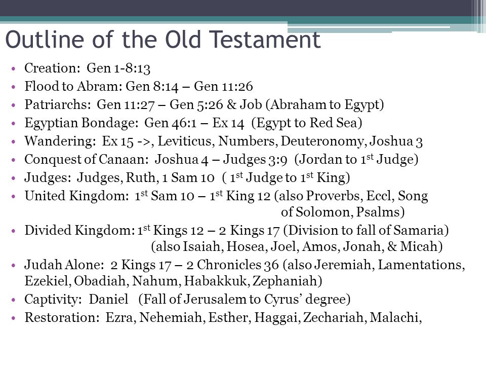 Outline of the Old Testament Creation: Gen 1-8:13 Flood to Abram: Gen 8:14 – Gen 11:26 Patriarchs: Gen 11:27 – Gen 5:26 & Job (Abraham to Egypt) Egyptian Bondage: Gen 46:1 – Ex 14 (Egypt to Red Sea) Wandering: Ex 15 ->, Leviticus, Numbers, Deuteronomy, Joshua 3 Conquest of Canaan: Joshua 4 – Judges 3:9 (Jordan to 1 st Judge) Judges: Judges, Ruth, 1 Sam 10 ( 1 st Judge to 1 st King) United Kingdom: 1 st Sam 10 – 1 st King 12 (also Proverbs, Eccl, Song of Solomon, Psalms) Divided Kingdom: 1 st Kings 12 – 2 Kings 17 (Division to fall of Samaria) (also Isaiah, Hosea, Joel, Amos, Jonah, & Micah) Judah Alone: 2 Kings 17 – 2 Chronicles 36 (also Jeremiah, Lamentations, Ezekiel, Obadiah, Nahum, Habakkuk, Zephaniah) Captivity: Daniel (Fall of Jerusalem to Cyrus' degree) Restoration: Ezra, Nehemiah, Esther, Haggai, Zechariah, Malachi,