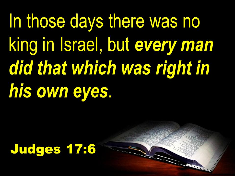 In those days there was no king in Israel, but every man did that which was right in his own eyes.