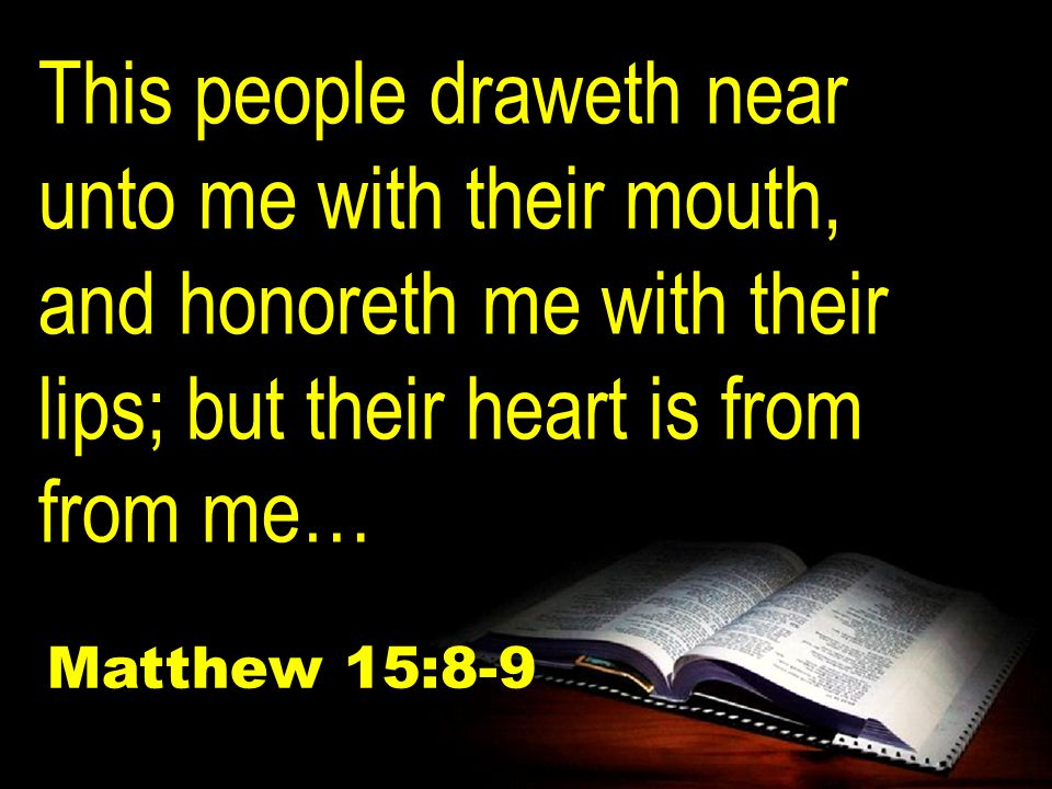 This people draweth near unto me with their mouth, and honoreth me with their lips; but their heart is from from me… Matthew 15:8-9