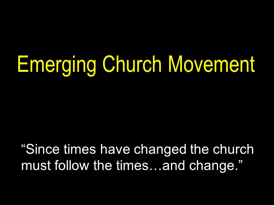 Emerging Church Movement Since times have changed the church must follow the times…and change.