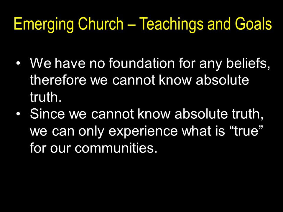 Emerging Church – Teachings and Goals We have no foundation for any beliefs, therefore we cannot know absolute truth.