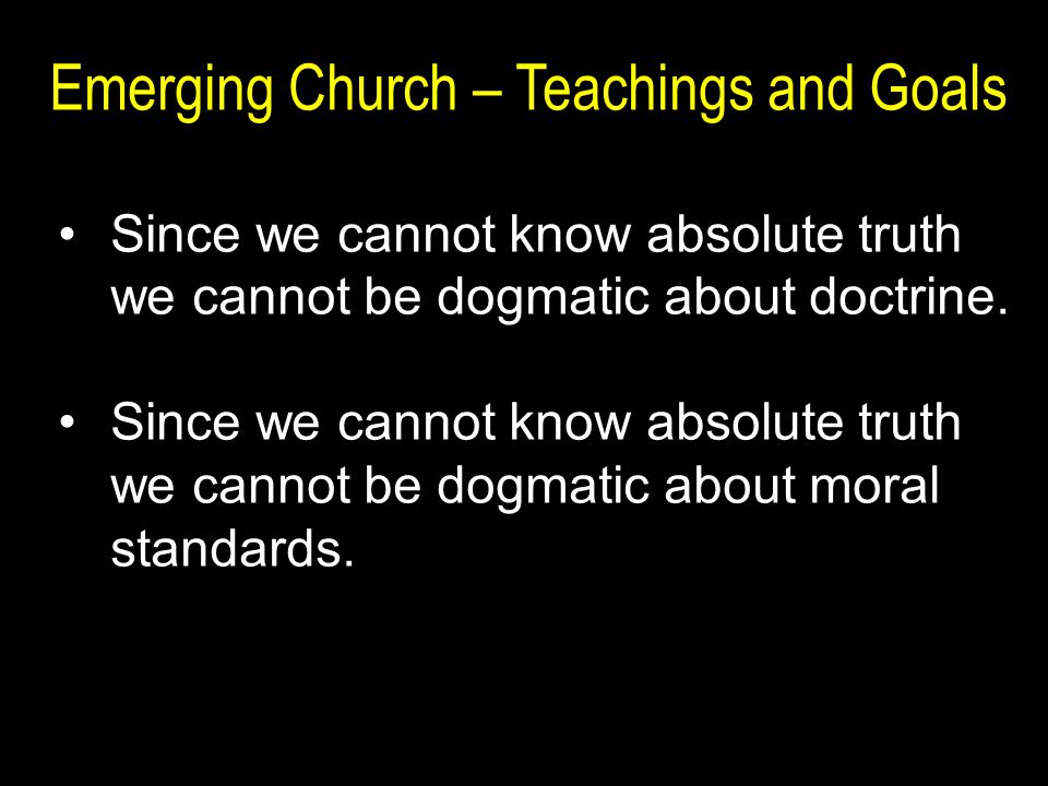 Emerging Church – Teachings and Goals Since we cannot know absolute truth we cannot be dogmatic about doctrine.