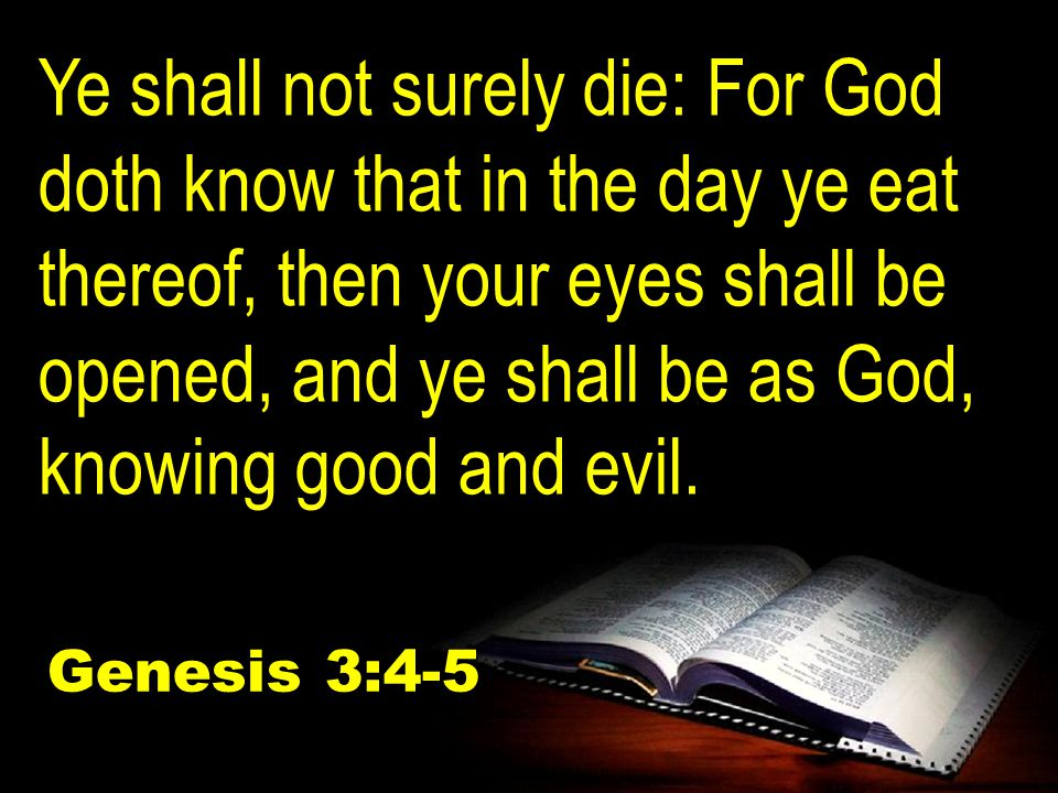 Ye shall not surely die: For God doth know that in the day ye eat thereof, then your eyes shall be opened, and ye shall be as God, knowing good and evil.