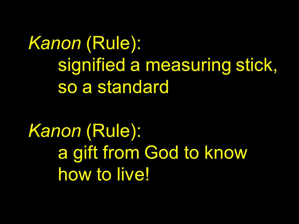Kanon (Rule): signified a measuring stick, so a standard Kanon (Rule): a gift from God to know how to live!