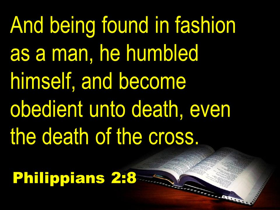 And being found in fashion as a man, he humbled himself, and become obedient unto death, even the death of the cross.