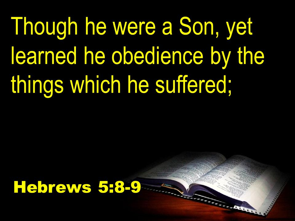 Though he were a Son, yet learned he obedience by the things which he suffered; Hebrews 5:8-9