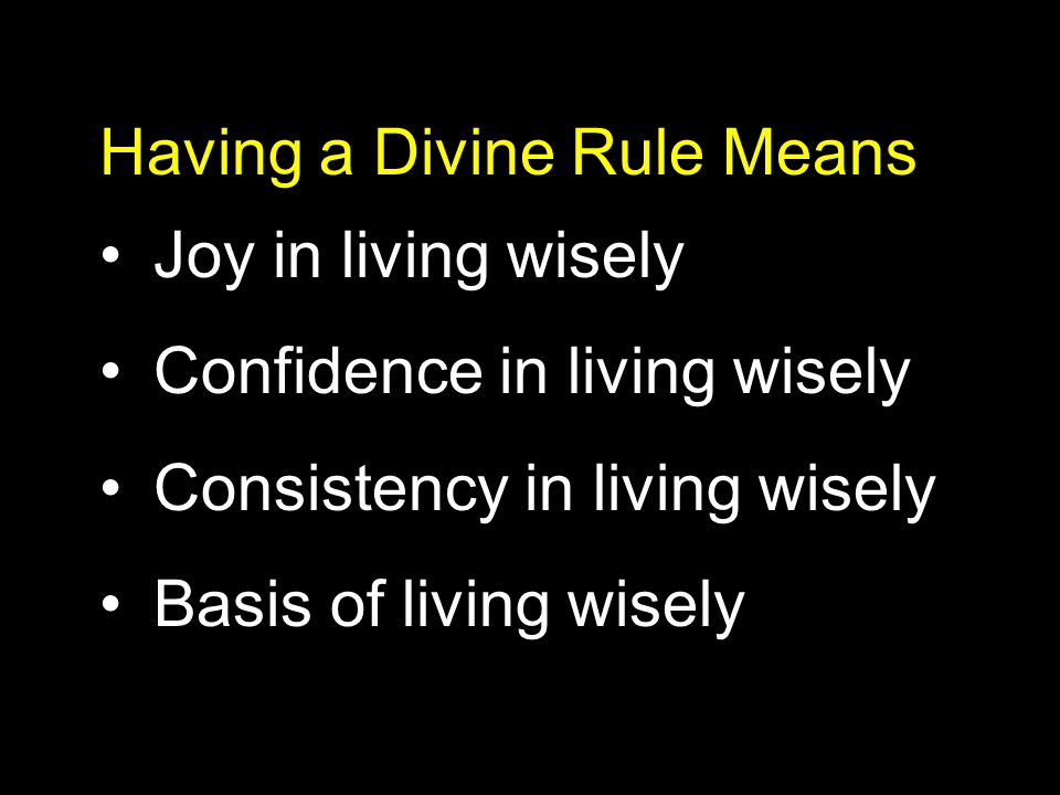 Having a Divine Rule Means Joy in living wisely Confidence in living wisely Consistency in living wisely Basis of living wisely