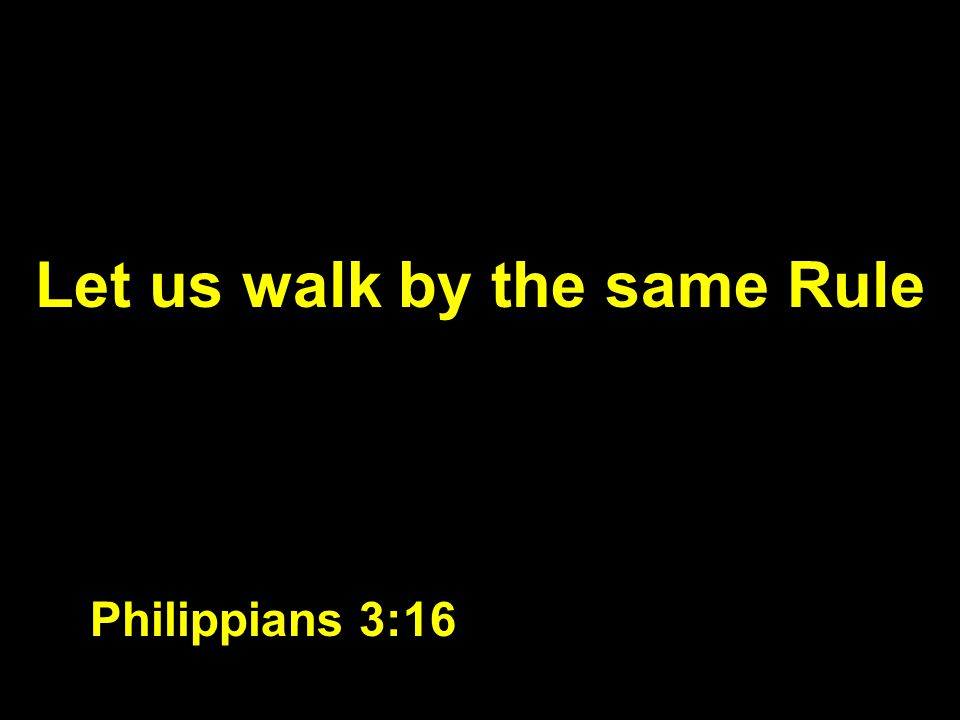 Let us walk by the same Rule Philippians 3:16