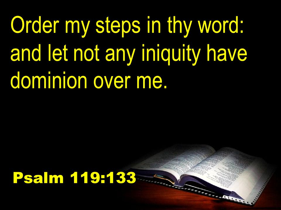Order my steps in thy word: and let not any iniquity have dominion over me. Psalm 119:133