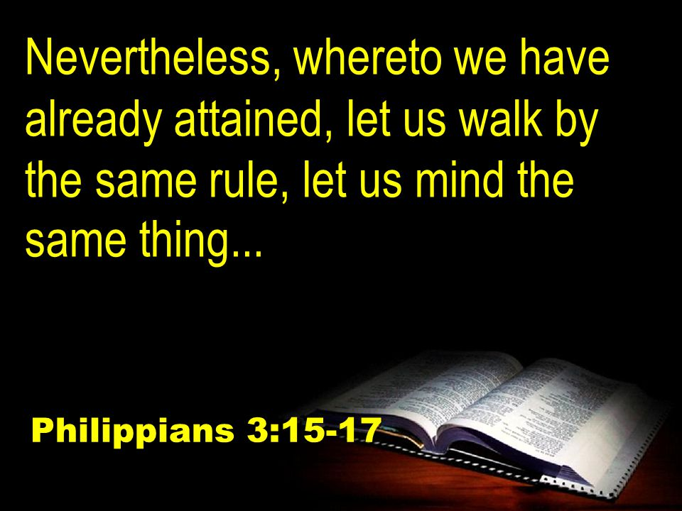 Nevertheless, whereto we have already attained, let us walk by the same rule, let us mind the same thing...