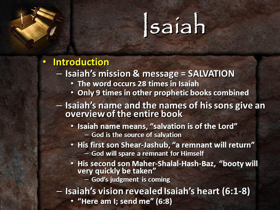 Isaiah Introduction Introduction – Isaiah's mission & message = SALVATION The word occurs 28 times in Isaiah The word occurs 28 times in Isaiah Only 9 times in other prophetic books combined Only 9 times in other prophetic books combined – Isaiah's name and the names of his sons give an overview of the entire book Isaiah name means, salvation is of the Lord Isaiah name means, salvation is of the Lord – God is the source of salvation His first son Shear-Jashub, a remnant will return His first son Shear-Jashub, a remnant will return – God will spare a remnant for Himself His second son Maher-Shalal-Hash-Baz, booty will very quickly be taken His second son Maher-Shalal-Hash-Baz, booty will very quickly be taken – God's judgment is coming – Isaiah's vision revealed Isaiah's heart (6:1-8) Here am I; send me (6:8) Here am I; send me (6:8)