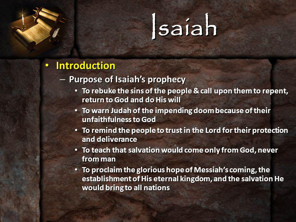 Isaiah Introduction Introduction – Purpose of Isaiah's prophecy To rebuke the sins of the people & call upon them to repent, return to God and do His will To rebuke the sins of the people & call upon them to repent, return to God and do His will To warn Judah of the impending doom because of their unfaithfulness to God To warn Judah of the impending doom because of their unfaithfulness to God To remind the people to trust in the Lord for their protection and deliverance To remind the people to trust in the Lord for their protection and deliverance To teach that salvation would come only from God, never from man To teach that salvation would come only from God, never from man To proclaim the glorious hope of Messiah's coming, the establishment of His eternal kingdom, and the salvation He would bring to all nations To proclaim the glorious hope of Messiah's coming, the establishment of His eternal kingdom, and the salvation He would bring to all nations