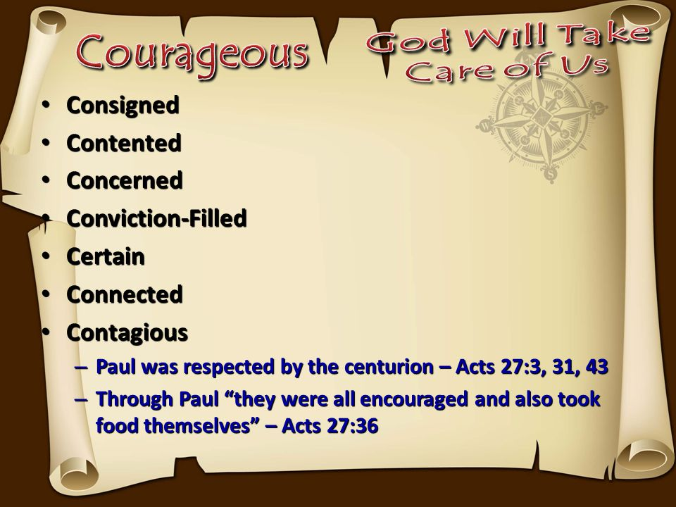 Consigned Consigned Contented Contented Concerned Concerned Conviction-Filled Conviction-Filled Certain Certain Connected Connected Contagious Contagious – Paul was respected by the centurion – Acts 27:3, 31, 43 – Through Paul they were all encouraged and also took food themselves – Acts 27:36