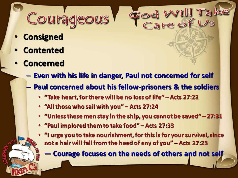Consigned Consigned Contented Contented Concerned Concerned – Even with his life in danger, Paul not concerned for self – Paul concerned about his fellow-prisoners & the soldiers Take heart, for there will be no loss of life – Acts 27:22 Take heart, for there will be no loss of life – Acts 27:22 All those who sail with you – Acts 27:24 All those who sail with you – Acts 27:24 Unless these men stay in the ship, you cannot be saved – 27:31 Unless these men stay in the ship, you cannot be saved – 27:31 Paul implored them to take food – Acts 27:33 Paul implored them to take food – Acts 27:33 I urge you to take nourishment, for this is for your survival, since not a hair will fall from the head of any of you – Acts 27:23 I urge you to take nourishment, for this is for your survival, since not a hair will fall from the head of any of you – Acts 27:23 — Courage focuses on the needs of others and not self — Courage focuses on the needs of others and not self