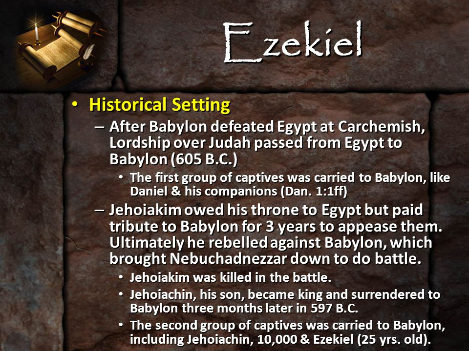 Ezekiel Historical Setting Historical Setting – After Babylon defeated Egypt at Carchemish, Lordship over Judah passed from Egypt to Babylon (605 B.C.) The first group of captives was carried to Babylon, like Daniel & his companions (Dan.