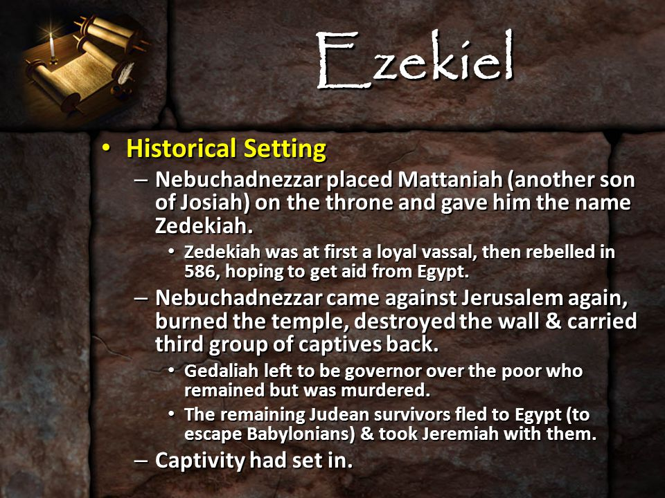 Ezekiel Historical Setting Historical Setting – Along comes Ezekiel, the prophet of exile His name means, God is strong His name means, God is strong He prophesied for 22 years (592-571 B.C.) – 30 yrs.
