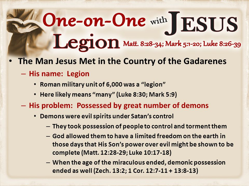 "The Man Jesus Met in the Country of the Gadarenes – His name: Legion Roman military unit of 6,000 was a ""legion"" Here likely means ""many"" (Luke 8:30;"