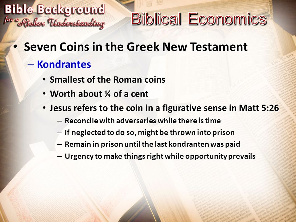 Seven Coins in the Greek New Testament Seven Coins in the Greek New Testament – Kondrantes Smallest of the Roman coins Smallest of the Roman coins Worth about ¼ of a cent Worth about ¼ of a cent Jesus refers to the coin in a figurative sense in Matt 5:26 Jesus refers to the coin in a figurative sense in Matt 5:26 – Reconcile with adversaries while there is time – If neglected to do so, might be thrown into prison – Remain in prison until the last kondranten was paid – Urgency to make things right while opportunity prevails