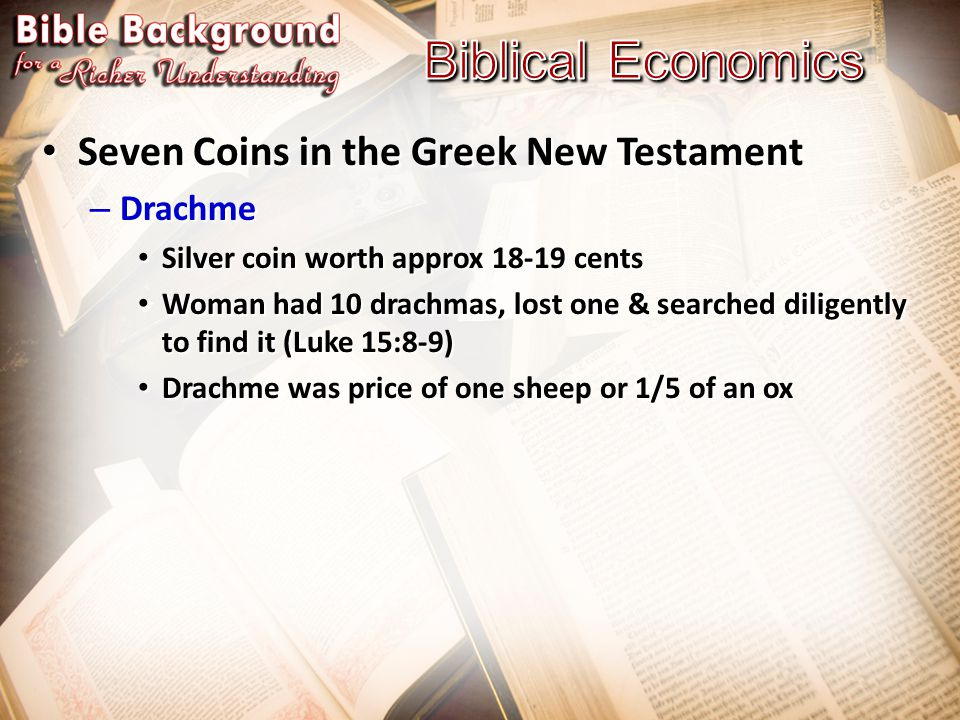 Seven Coins in the Greek New Testament Seven Coins in the Greek New Testament – Drachme Silver coin worth approx 18-19 cents Silver coin worth approx 18-19 cents Woman had 10 drachmas, lost one & searched diligently to find it (Luke 15:8-9) Woman had 10 drachmas, lost one & searched diligently to find it (Luke 15:8-9) Drachme was price of one sheep or 1/5 of an ox Drachme was price of one sheep or 1/5 of an ox