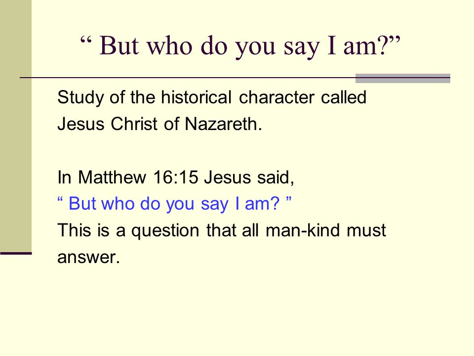 But who do you say I am Study of the historical character called Jesus Christ of Nazareth.