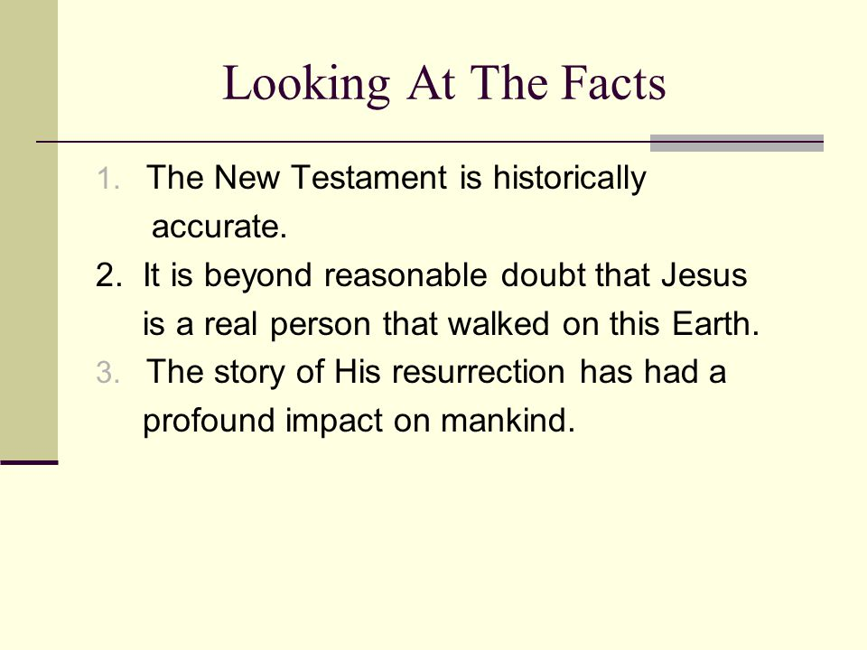 Looking At The Facts 1. The New Testament is historically accurate.