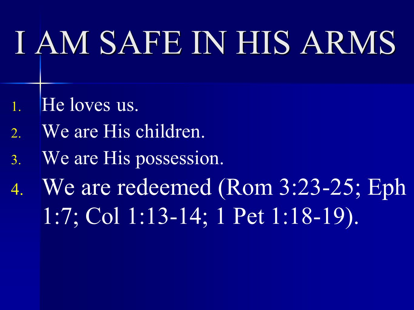 I AM SAFE IN HIS ARMS 1. He loves us. 2. We are His children. 3. We are His possession. 4. We are redeemed (Rom 3:23-25; Eph 1:7; Col 1:13-14; 1 Pet 1