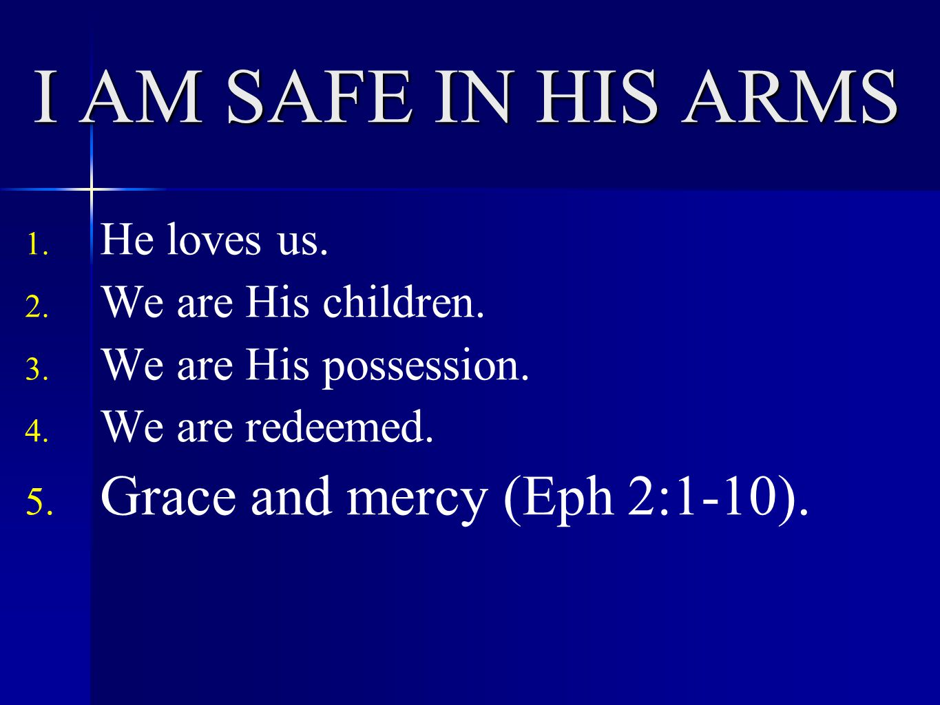 I AM SAFE IN HIS ARMS 1. He loves us. 2. We are His children. 3. We are His possession. 4. We are redeemed. 5. Grace and mercy (Eph 2:1-10).