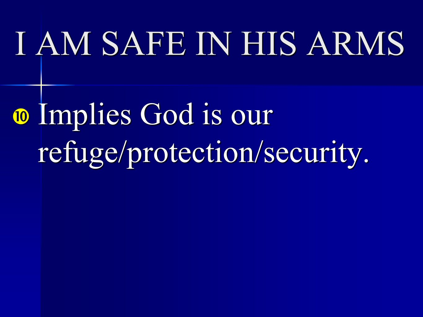 I AM SAFE IN HIS ARMS  Implies God is our refuge/protection/security.