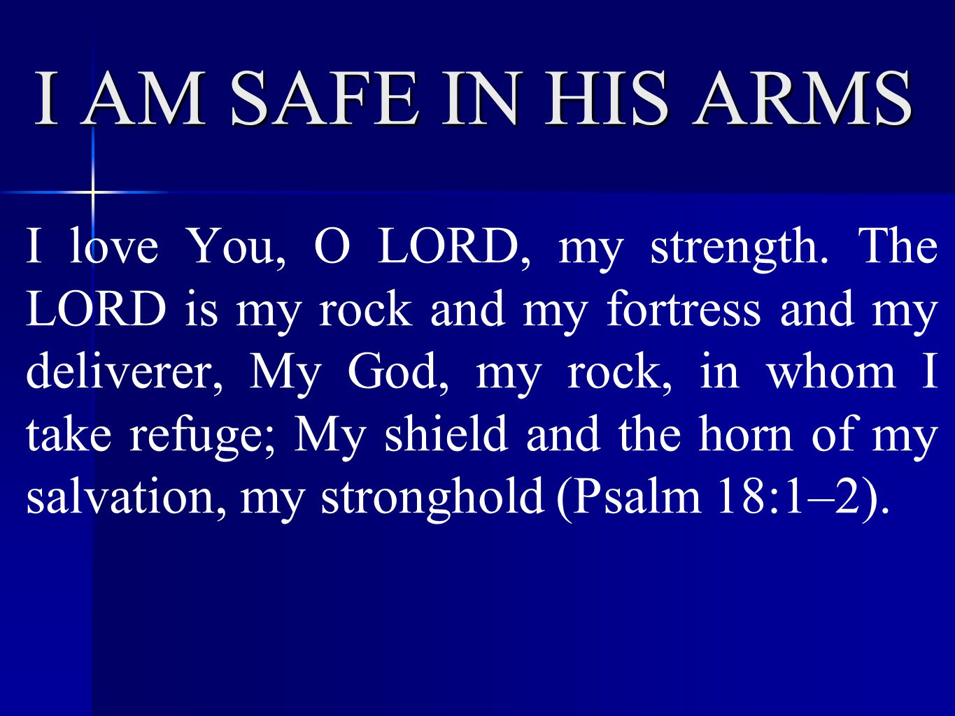 I AM SAFE IN HIS ARMS I love You, O LORD, my strength.