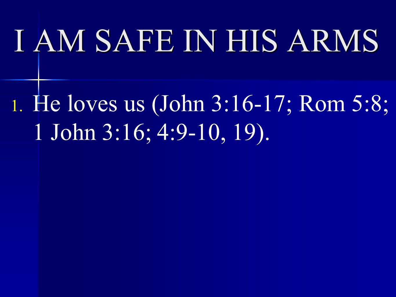 I AM SAFE IN HIS ARMS 1. He loves us (John 3:16-17; Rom 5:8; 1 John 3:16; 4:9-10, 19).