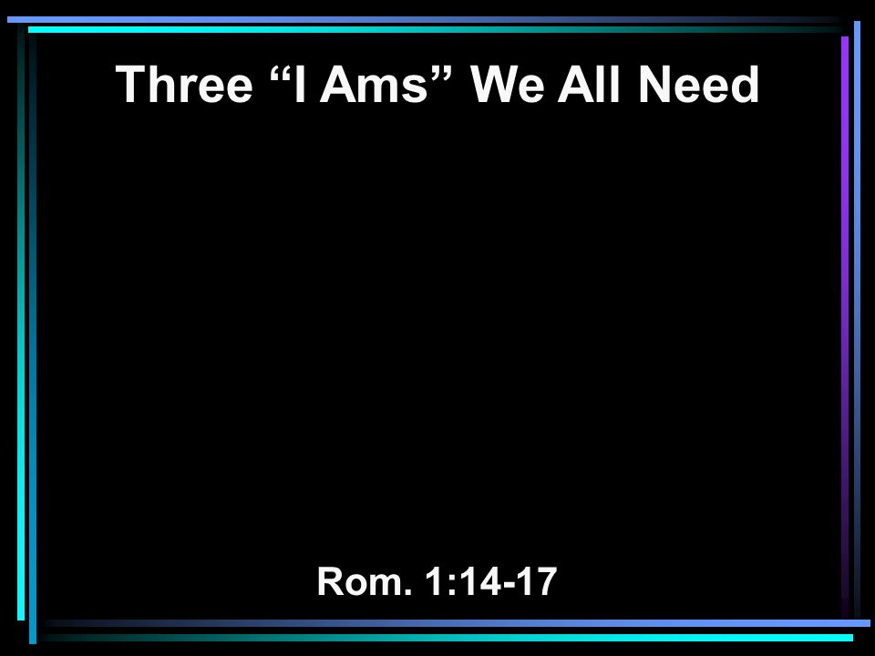 "Three ""I Ams"" We All Need Rom. 1:14-17"