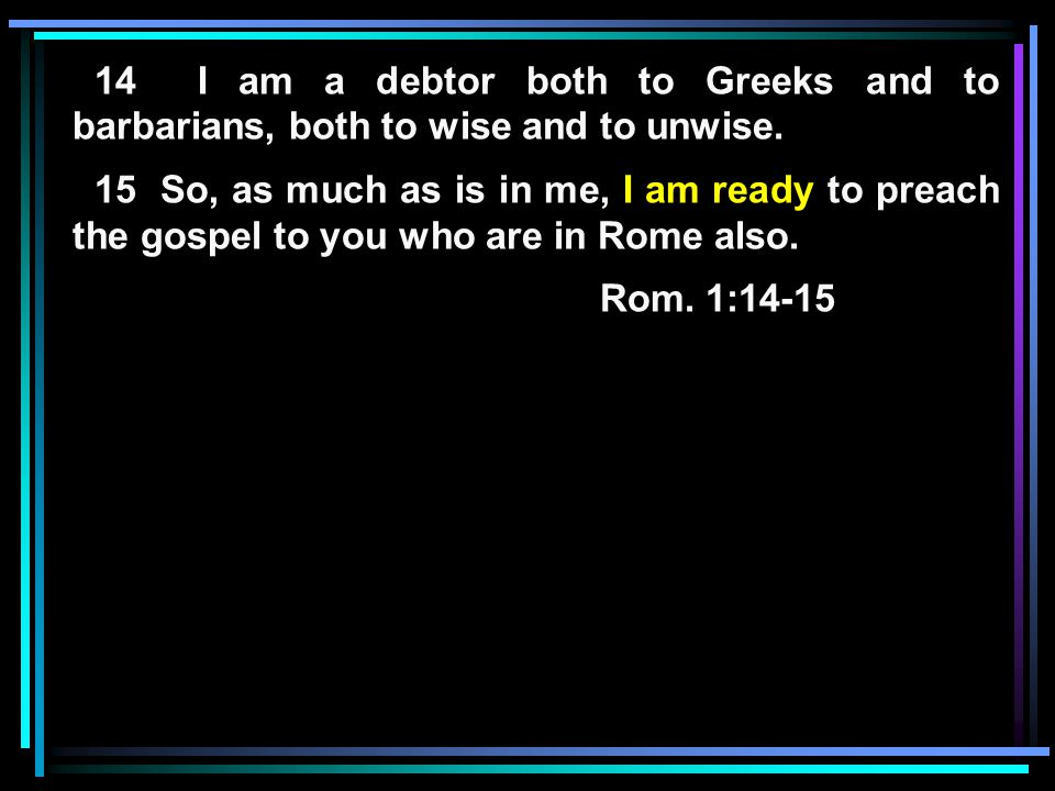 14 I am a debtor both to Greeks and to barbarians, both to wise and to unwise. 15 So, as much as is in me, I am ready to preach the gospel to you who
