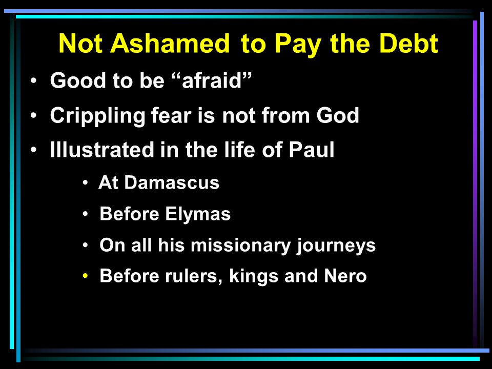 "Not Ashamed to Pay the Debt Good to be ""afraid"" Crippling fear is not from God Illustrated in the life of Paul At Damascus Before Elymas On all his mi"