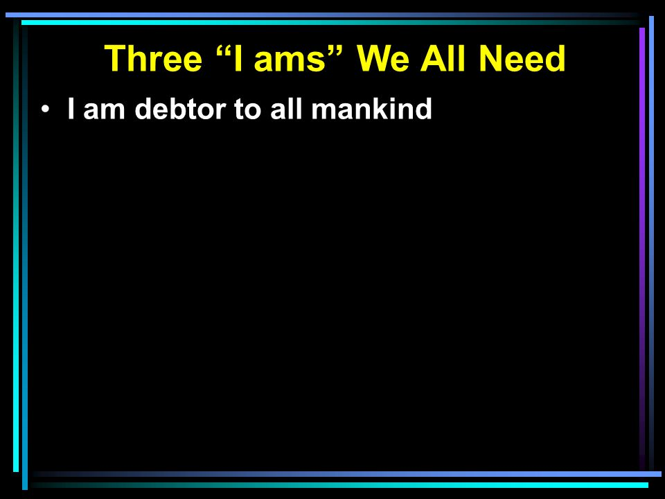 "Three ""I ams"" We All Need I am debtor to all mankind"