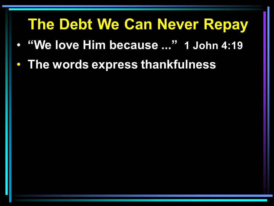 "The Debt We Can Never Repay ""We love Him because..."" 1 John 4:19 The words express thankfulness"