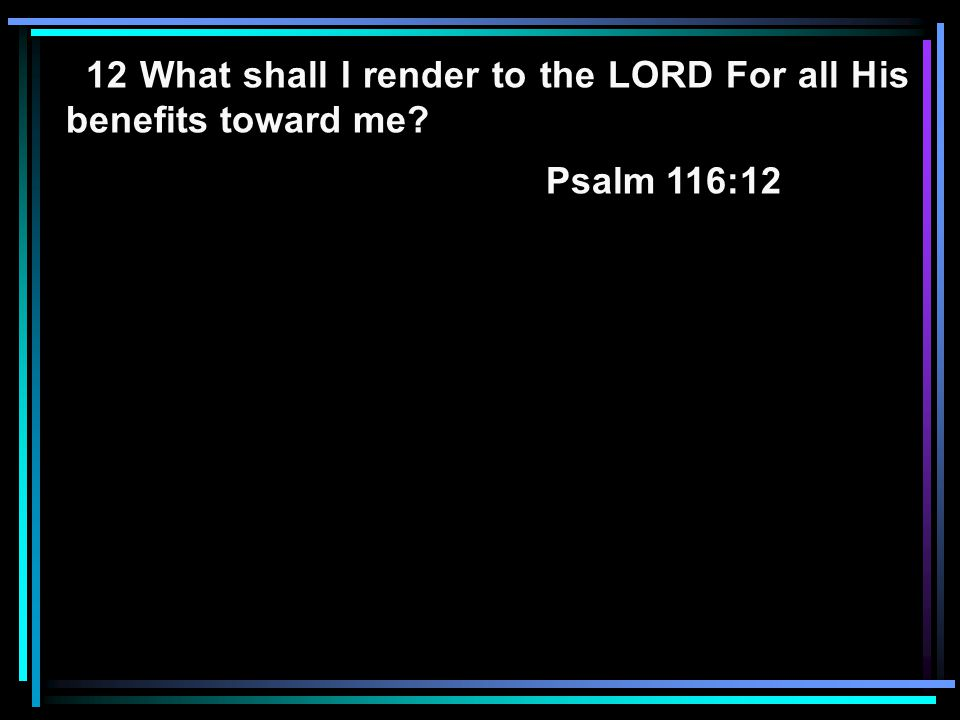 12 What shall I render to the LORD For all His benefits toward me? Psalm 116:12
