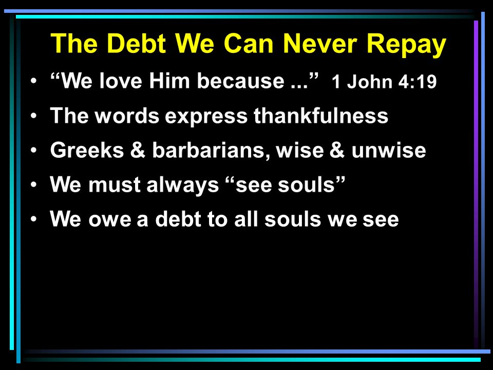 "The Debt We Can Never Repay ""We love Him because..."" 1 John 4:19 The words express thankfulness Greeks & barbarians, wise & unwise We must always ""see"