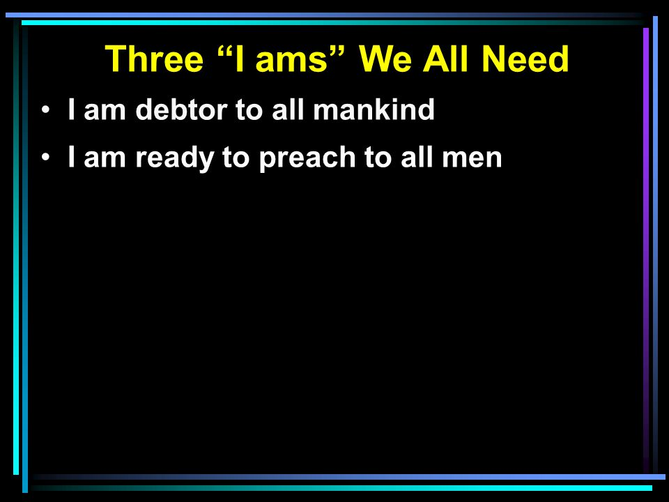 "Three ""I ams"" We All Need I am debtor to all mankind I am ready to preach to all men"