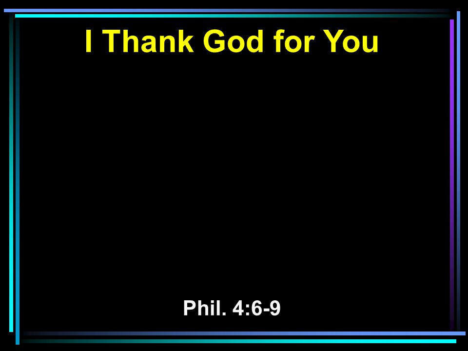 I Thank God for You Phil. 4:6-9