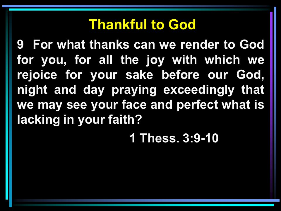 Thankful to God 9 For what thanks can we render to God for you, for all the joy with which we rejoice for your sake before our God, night and day praying exceedingly that we may see your face and perfect what is lacking in your faith.