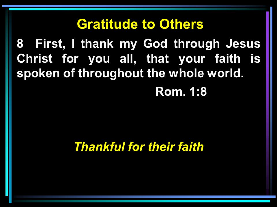 Gratitude to Others 8 First, I thank my God through Jesus Christ for you all, that your faith is spoken of throughout the whole world.