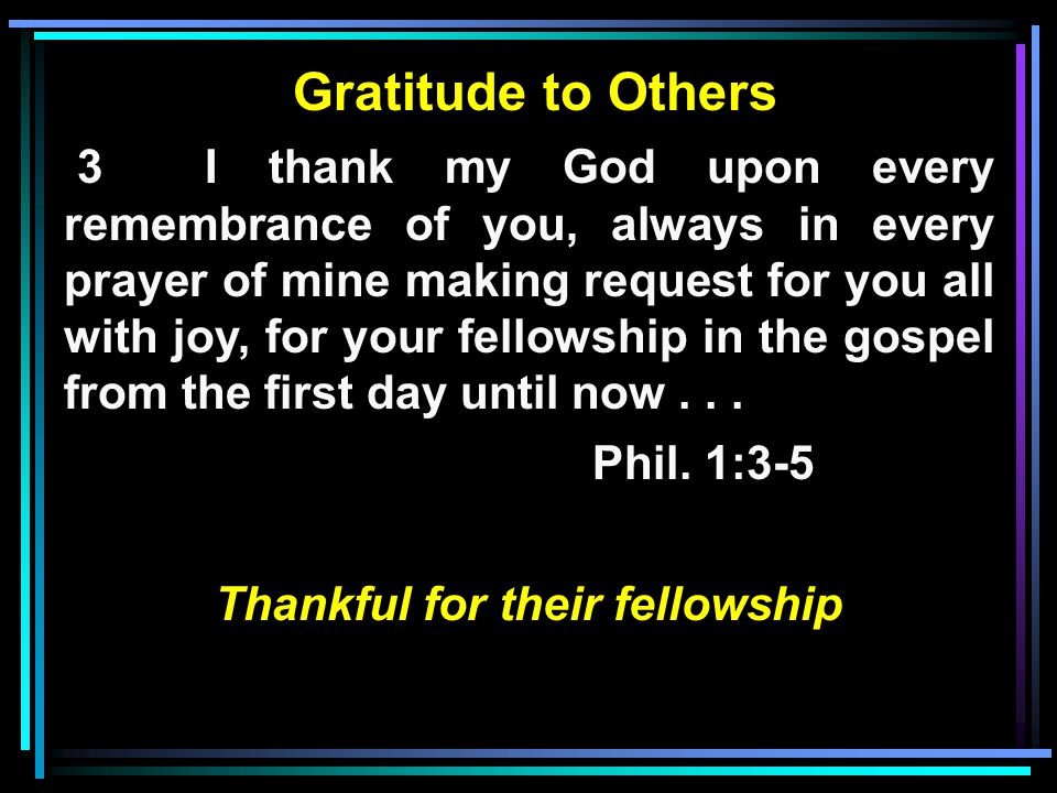 Gratitude to Others 3 I thank my God upon every remembrance of you, always in every prayer of mine making request for you all with joy, for your fellowship in the gospel from the first day until now...