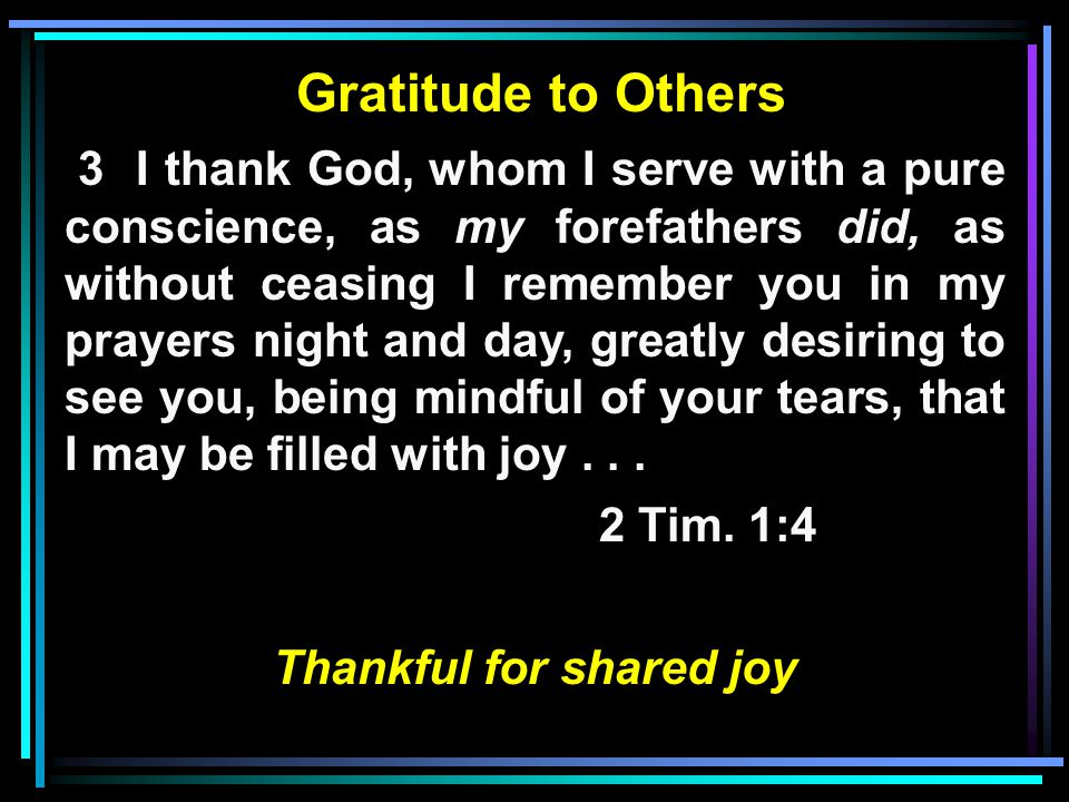 Gratitude to Others 3 I thank God, whom I serve with a pure conscience, as my forefathers did, as without ceasing I remember you in my prayers night and day, greatly desiring to see you, being mindful of your tears, that I may be filled with joy...