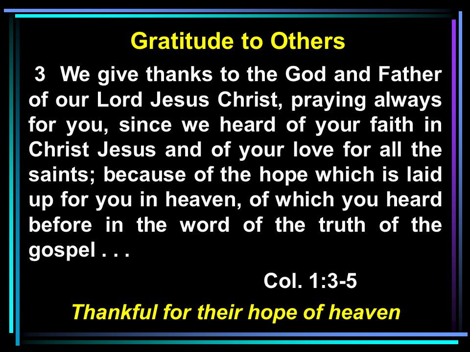 Gratitude to Others 3 We give thanks to the God and Father of our Lord Jesus Christ, praying always for you, since we heard of your faith in Christ Jesus and of your love for all the saints; because of the hope which is laid up for you in heaven, of which you heard before in the word of the truth of the gospel...